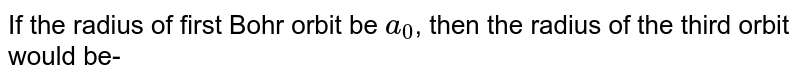 If the radius of first Bohr orbit be `a_0`, then the radius of the third orbit would be-