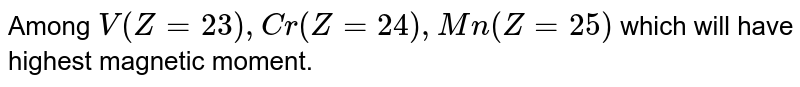 Among `V(Z = 23), Cr(Z = 24), Mn(Z = 25)` which will have highest magnetic moment.