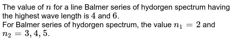 The value of `n` for a line Balmer series of hydorgen spectrum having the highest wave length is `4` and `6`. <br> For Balmer series of hydorgen spectrum, the value `n_1 = 2` and `n_2 = 3, 4, 5`.