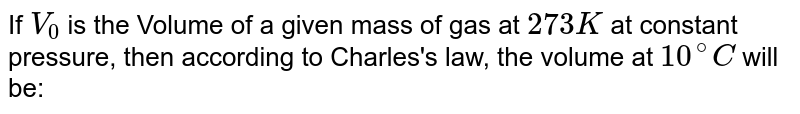 If `V_(0)` is the Volume of a given mass of gas at `273K` at constant pressure, then according to Charles's law, the volume at `10^(@)C` will be: