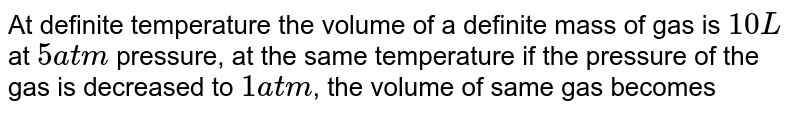 At definite temperature the volume of a definite mass of gas is `10L` at `5 atm` pressure, at the same temperature if the pressure of the gas is decreased to `1 atm`, the volume of same gas becomes