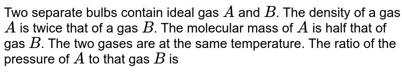 Two separate bulbs contain ideal gas `A` and `B`. The density of a gas `A` is twice that of a gas `B`. The molecular mass of `A` is half that of gas `B`. The two gases are at the same temperature. The ratio of the pressure of `A` to that gas `B` is