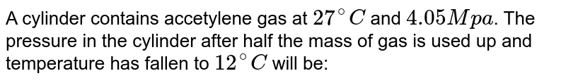 A cylinder contains accetylene gas at `27^(@)C` and `4.05M pa`. The pressure in the cylinder after half the mass of gas is used up and temperature has fallen to `12^(@)C` will be: