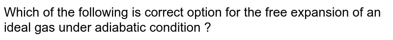 Which of the following is correct option for the free expansion of an ideal gas under adiabatic condition ?