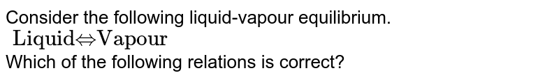 """Consider the following liquid-vapour equilibrium. <br> `""""Liquid"""" hArr """"Vapour""""`  <br> Which of the following relations is correct?"""