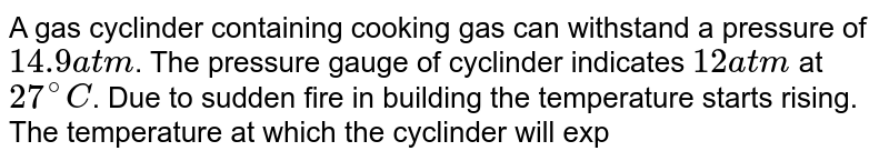 A gas cyclinder containing cooking gas can  withstand a pressure of `14.9 atm`. The pressure gauge of cyclinder indicates `12 atm` at `27^(@) C`. Due to sudden fire in building the temperature starts rising. The temperature at which the cyclinder will explode is
