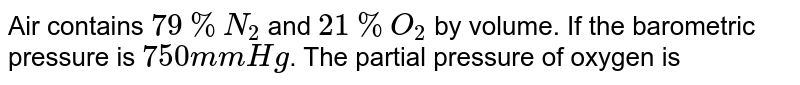 Air contains `79% N_(2)` and `21% O_(2)` by volume. If the barometric pressure is `750 mm Hg`. The partial pressure of oxygen is