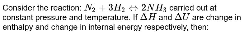 Consider the reaction: `N_(2) + 3H_(2) hArr 2NH_(3)` carried out at constant pressure and temperature. If `DeltaH` and `DeltaU` are change in enthalpy and change in internal energy respectively, then: