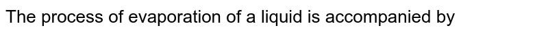 The process of evaporation of a liquid is accompanied by