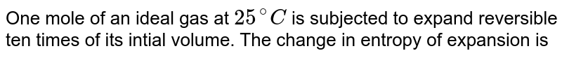 One mole of an ideal gas at `25^(@)C` is subjected to expand reversible ten times of its intial volume. The change in entropy of expansion is