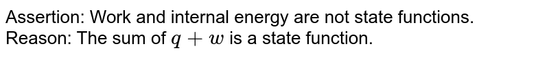 Assertion: Work and internal energy are not state functions. <br> Reason: The sum of `q+w` is a state function.