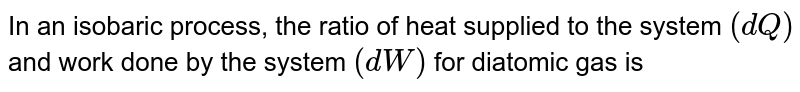 In an isobaric process, the ratio of heat supplied to the system `(dQ)` and work done by the system `(dW)` for diatomic gas is