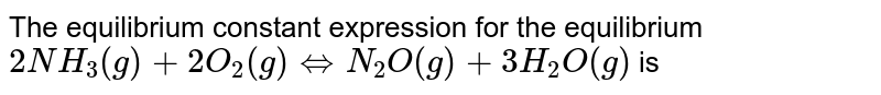 The equilibrium constant expression for the equilibrium `2NH_(3)(g) + 2O_(2)(g)hArrN_(2)O(g) + 3H_(2)O(g)` is