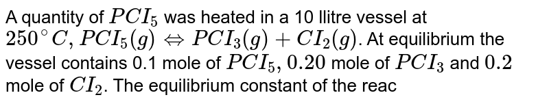 A quantity of `PCI_(5)` was heated in a 10 llitre vessel at `250^(@)C, PCI_(5)(g)hArrPCI_(3)(g) + CI_(2)(g)`. At equilibrium the vessel contains 0.1 mole of `PCI_(5), 0.20` mole of `PCI_(3)` and `0.2` mole of `CI_(2)`. The equilibrium constant of the reaction is