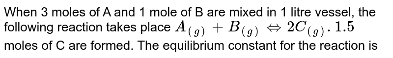 When 3 moles of A and 1 mole of B are mixed in 1 litre vessel, the following reaction takes place `A_((g)) + B_((g))hArr2C_((g)). 1.5` moles of C are formed. The equilibrium constant for the reaction is