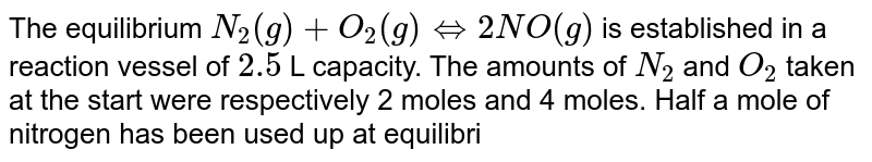 The equilibrium `N_(2) (g) + O_(2) (g)hArr 2NO (g)` is established in a reaction vessel of `2.5` L capacity. The amounts of `N_(2)` and `O_(2)` taken at the start were respectively 2 moles and 4 moles. Half a mole of nitrogen has been used up at equilibrium. The molar concentration of nitric oxide is:
