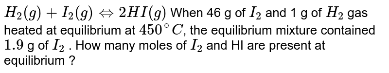 `H_(2)(g) + I_(2)(g)hArr2HI(g)` When 46 g of `I_(2)` and 1 g of `H_(2)` gas heated at equilibrium at `450^(@)C`, the equilibrium mixture contained `1.9` g of `I_(2)` . How many moles of `I_(2)` and HI are present at equilibrium ?