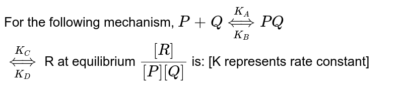 For the following mechanism, `P + Qoverset(K_(A))underset(K_(B))hArr PQ` <br> `overset(K_(C))underset(K_(D))hArr` R at equilibrium `([R])/([P][Q])` is: [K represents rate constant]