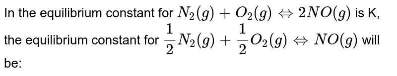 In the equilibrium constant for `N_(2)(g) + O_(2)(g)hArr2NO(g)` is K, the equilibrium constant for `(1)/(2) N_(2)(g) + (1)/(2)O_(2)(g)hArrNO(g)` will be: