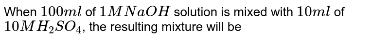 When `100 ml` of `1 M NaOH` solution is mixed with `10 ml` of `10 M H_(2)SO_(4)`, the resulting mixture will be