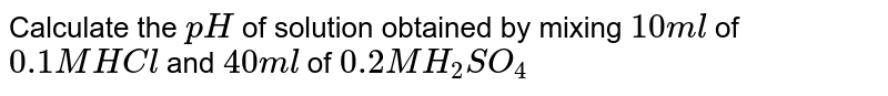 Calculate the `pH` of solution obtained by mixing `10 ml` of `0.1 M HCl` and `40 ml` of `0.2 M H_(2)SO_(4)`
