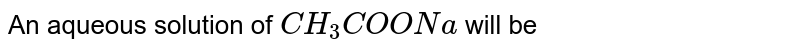 An aqueous solution of `CH_(3)COONa` will be