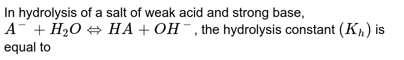In hydrolysis of a salt of weak acid and strong base, `A^(-)+H_(2)OhArrHA+OH^(-)`, the hydrolysis constant `(K_(h))` is equal to