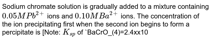 Sodium chromate solution is gradually added to a mixture containing `0.05 M Pb^(2+)` ions and `0.10 M Ba^(2+)` ions. The concentration of the ion precipitating first when the second ion begins to form a percipitate is [Note: `K_(sp)` of `BaCrO_(4)=2.4xx10^(-10)` and `K_(sp)` of `PbCrO_(4)=1.8xx10^(-14)`]