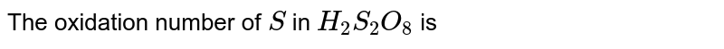 The oxidation number of `S` in `H_(2)S_(2)O_(8)` is