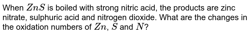 When `ZnS` is boiled with strong nitric acid, the products are zinc nitrate, sulphuric acid and nitrogen dioxide. What are the changes in the oxidation numbers of `Zn`, `S` and `N`?