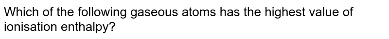 Which of the following gaseous atoms has the highest value of ionisation enthalpy?