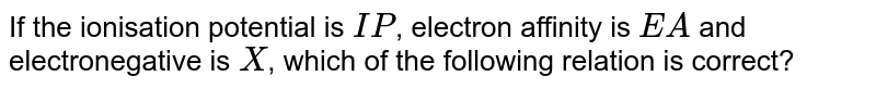If the ionisation potential is `IP`, electron affinity is `EA` and electronegative is `X`, which of the following relation is correct?
