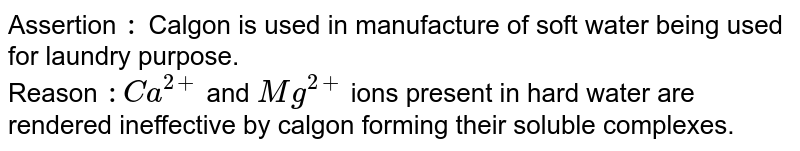Assertion `:` Calgon is used in manufacture of soft water being used for laundry purpose. <br> Reason `: Ca^(2+)` and `Mg^(2+)` ions present in hard water are rendered ineffective by calgon forming their soluble complexes.