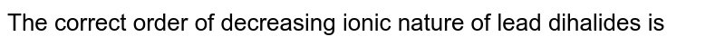 The correct order of decreasing ionic nature of lead dihalides is