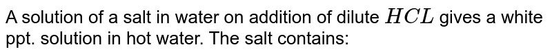 A solution of a salt in water on addition of dilute `HCL` gives a white ppt. solution in hot water. The salt contains: