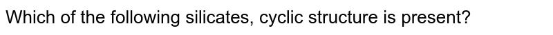 Which of the following silicates, cyclic structure is present?