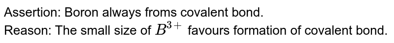 Assertion: Boron always froms covalent bond. <br> Reason: The small size of `B^(3+)` favours formation of covalent bond.