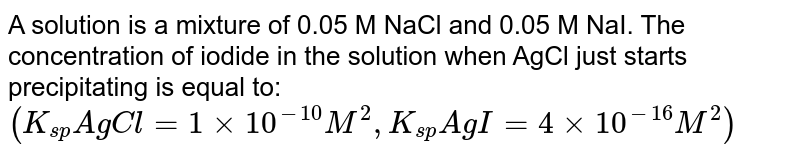 A solution is a mixture of 0.05 M NaCl and 0.05 M NaI. The concentration of iodide in the solution when AgCl just starts precipitating is equal to: <br> `(K_(sp)AgCl=1xx10^(-10)M^(2), K_(sp)AgI=4xx10^(-16)M^(2))`