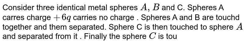 Consider three identical metal spheres ` A, B` and C. Spheres A carres charge ` + 6q` carries no charge . Spheres A and B are touchd together and them separated. Sphere C is then touched to sphere `A` and separated from it . Finally the sphere `C` is  touched to sphere `B` and separated from it . Find the final chage on the sphere `C`.