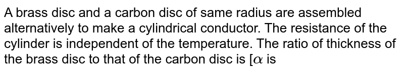 A brass disc and a carbon disc of same radius are assembled alternatively to make a cylindrical conductor. The resistance of the cylinder is independent of the temperature. The ratio of thickness of the brass disc to that of the carbon disc is [`alpha` is temperature coefficient of resistance & Neglect linear expansion]