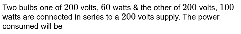 Two bulbs one of `200` volts, `60` watts & the other of `200` volts, `100` watts are connected in series to a `200` volts supply. The power consumed will be