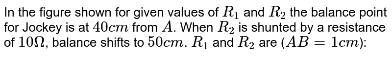 """In the figure shown for given values of `R_1` and `R_2` the balance point for Jockey is at `40cm` from `A`. When `R_2` is shunted by a resistance of `10Omega`, balance shifts to `50cm`. `R_1` and `R_2` are (`AB=1cm`): <br> <img src=""""https://d10lpgp6xz60nq.cloudfront.net/physics_images/NG_PHY_C03_E01_051_Q01.png"""" width=""""80%"""">"""