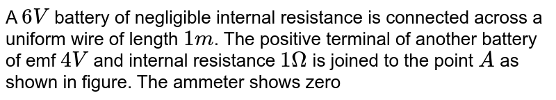 """A `6V` battery of negligible internal resistance is connected across a uniform wire of length `1m`. The positive terminal of another battery of emf `4V` and internal resistance `1Omega` is joined to the point `A` as shown in figure. The ammeter shows zero deflection when the jockey touches the wire at the point `C`. The `AC` is equal to <br> <img src=""""https://d10lpgp6xz60nq.cloudfront.net/physics_images/NG_PHY_C03_E01_053_Q01.png"""" width=""""80%"""">"""