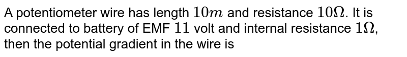 A potentiometer wire has length `10m` and resistance `10Omega`. It is connected to battery of EMF `11` volt and internal resistance `1Omega`, then the potential gradient in the wire is