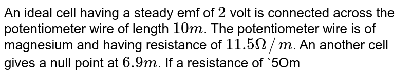An ideal cell having a steady emf of `2` volt is connected across the potentiometer wire of length `10m`. The potentiometer wire is of magnesium and having resistance of `11.5Omega//m`. An another cell gives a null point at `6.9m`. If a resistance of `5Omega` is put in series with potentiometer wire, find the new position of the null point.