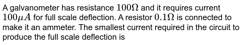 A galvanometer has resistance `100 Omega` and it requires current `100 muA` for full scale deflection. A resistor `0.1 Omega` is connected to make it an ammeter. The smallest current required in the circuit to produce the full scale deflection is
