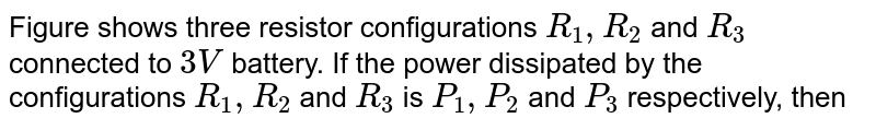 """Figure shows three resistor configurations `R_(1),R_(2)` and `R_(3)` connected to `3V` battery. If the power dissipated by the configurations `R_(1),R_(2)` and `R_(3)` is `P_(1),P_(2)` and `P_(3)` respectively, then<br> <img src=""""https://d10lpgp6xz60nq.cloudfront.net/physics_images/NG_PHY_C03_E01_201_Q01.png"""" width=""""80%"""">"""