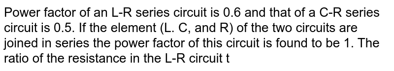Power factor of an L-R series circuit is 0.6 and that of a C-R series circuit is 0.5. If the element (L. C, and R) of the two circuits are joined in series the power factor of this circuit is found to be 1. The ratio of the resistance in the L-R circuit to the resistance in the C-R circuit is