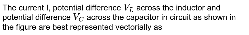 """The current I, potential difference `V_(L)` across the inductor and potential difference `V_(C )` across the capacitor in circuit as shown in the figure are best represented vectorially as <br> <img src=""""https://d10lpgp6xz60nq.cloudfront.net/physics_images/NG_PHY_C05_E01_070_Q01.png"""" width=""""80%"""">"""