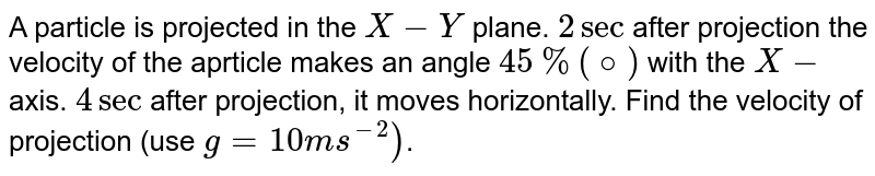 A particle is projected in the `X-Y` plane. `2sec` after projection the velocity of the aprticle makes an angle `45%(@)` with the `X-`axis. `4sec` after projection, it moves horizontally. Find the velocity of projection (use `g = 10 ms^(-2))`.